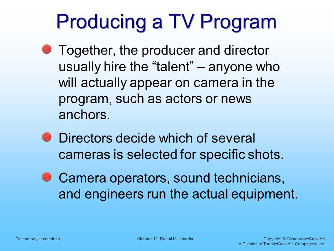 Technology InteractionsChapter 12 Digital Multimedia Copyright © Glencoe/McGraw-Hill A Division of The McGraw-Hill Companies, Inc. Producing a TV Prog