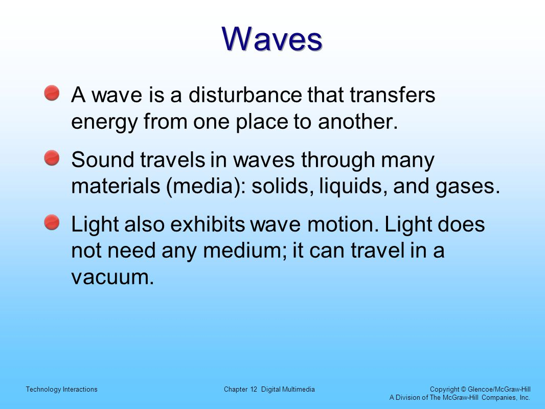 Technology InteractionsChapter 12 Digital Multimedia Copyright © Glencoe/McGraw-Hill A Division of The McGraw-Hill Companies, Inc. Waves A wave is a d