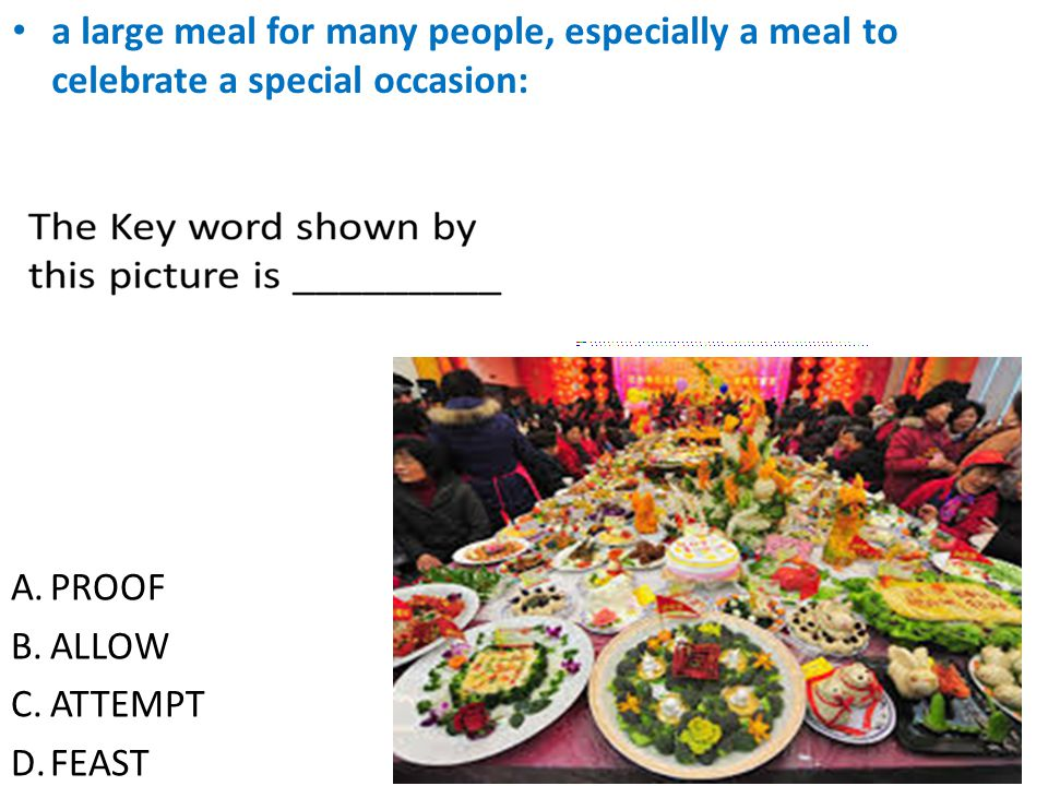 A.PROOF B.ALLOW C.ATTEMPT D.FEAST a large meal for many people, especially a meal to celebrate a special occasion: