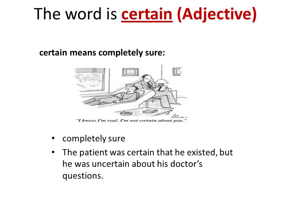 The word is certain (Adjective) certain means completely sure: completely sure The patient was certain that he existed, but he was uncertain about his doctor's questions.