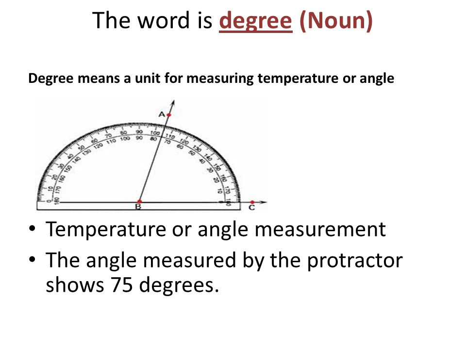 The word is degree (Noun) Degree means a unit for measuring temperature or angle Temperature or angle measurement The angle measured by the protractor shows 75 degrees.
