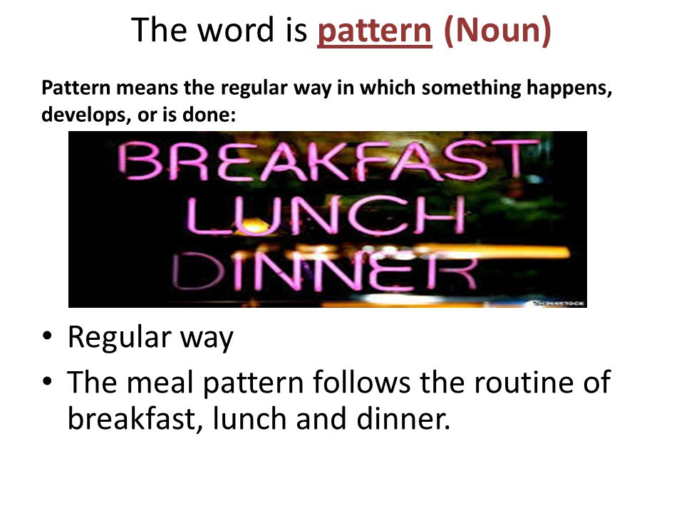 The word is pattern (Noun) Pattern means the regular way in which something happens, develops, or is done: Regular way The meal pattern follows the routine of breakfast, lunch and dinner.