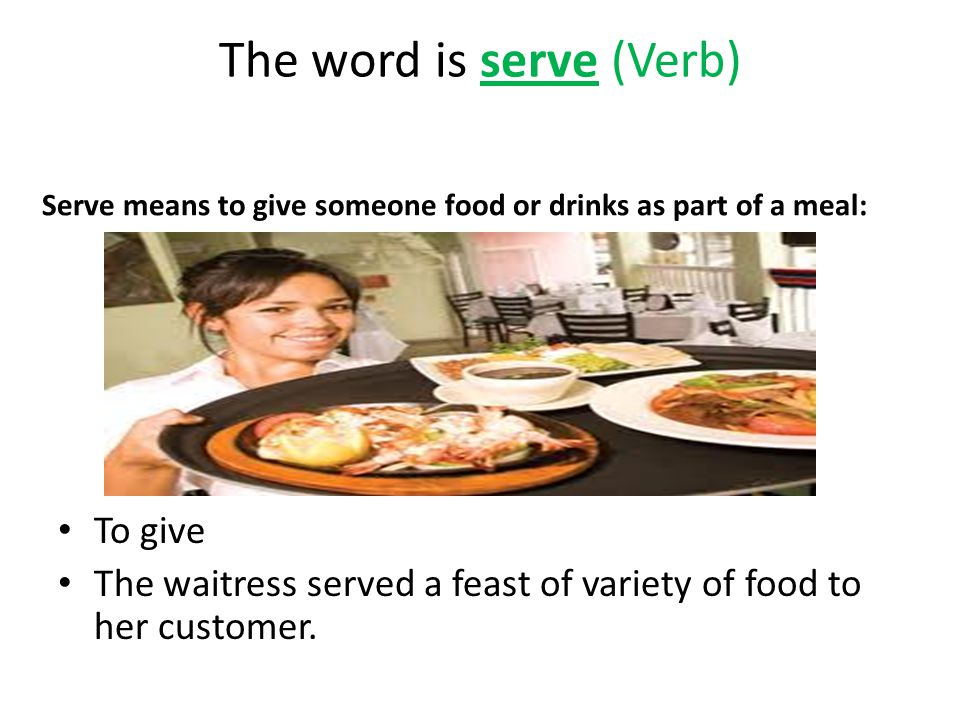 The word is serve (Verb) Serve means to give someone food or drinks as part of a meal: To give The waitress served a feast of variety of food to her customer.