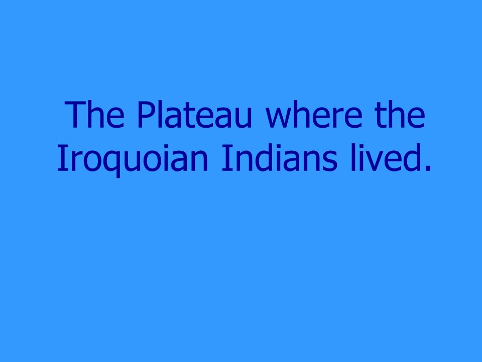 The Plateau where the Iroquoian Indians lived.
