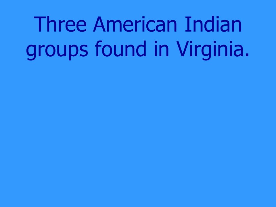 Three American Indian groups found in Virginia.
