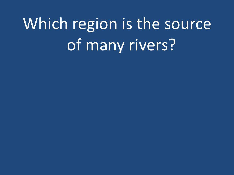 Which region is the source of many rivers?