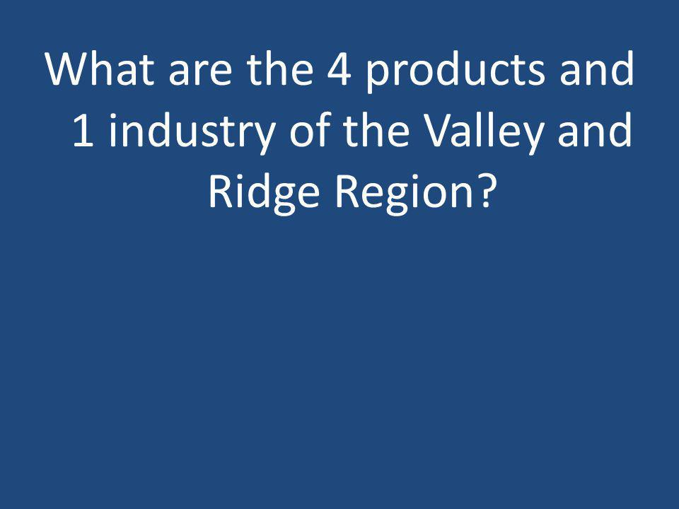 What are the 4 products and 1 industry of the Valley and Ridge Region?