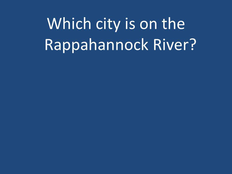 Which city is on the Rappahannock River?