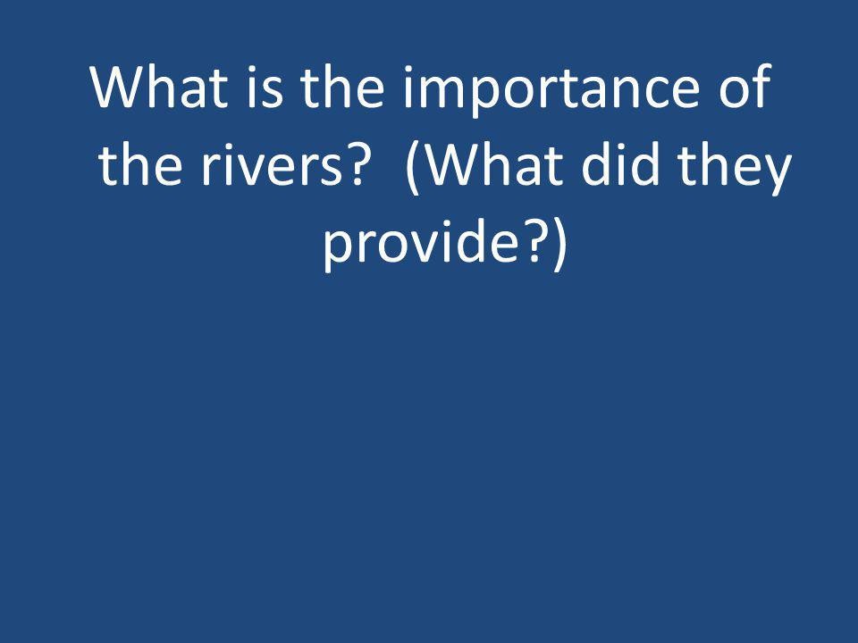 What is the importance of the rivers? (What did they provide?)