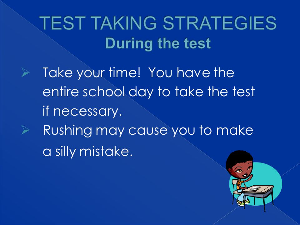  Take your time. You have the entire school day to take the test if necessary.