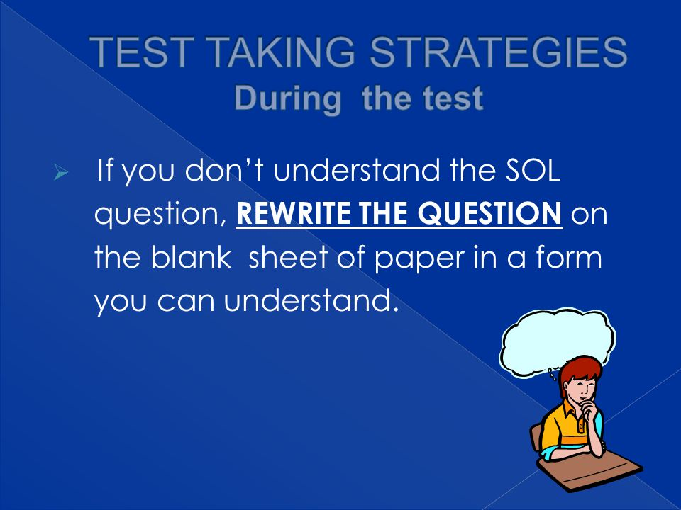  If you don't understand the SOL question, REWRITE THE QUESTION on the blank sheet of paper in a form you can understand.