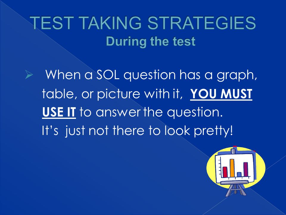  When a SOL question has a graph, table, or picture with it, YOU MUST USE IT to answer the question.
