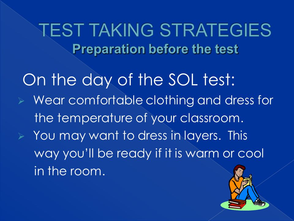On the day of the SOL test:  Wear comfortable clothing and dress for the temperature of your classroom.