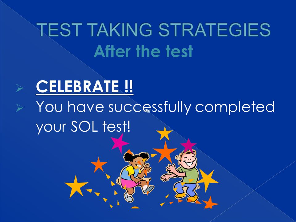  CELEBRATE !!  You have successfully completed your SOL test! After the test