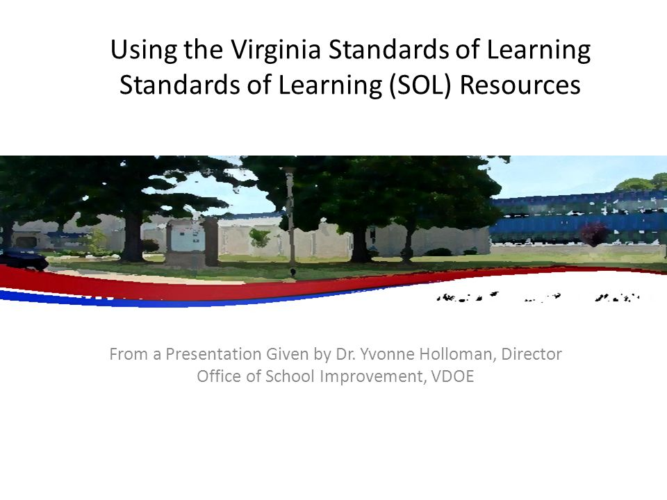 Using the Virginia Standards of Learning Standards of Learning (SOL) Resources From a Presentation Given by Dr. Yvonne Holloman, Director Office of Sc