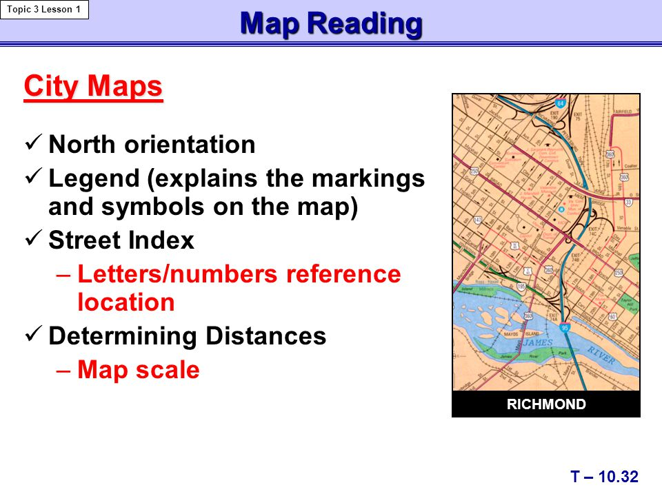 City Maps North orientation Legend (explains the markings and symbols on the map) Street Index –Letters/numbers reference location Determining Distanc