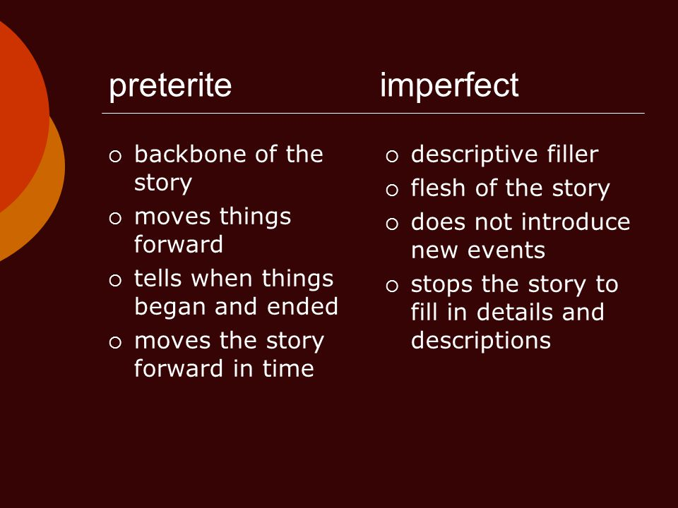 preteriteimperfect  backbone of the story  moves things forward  tells when things began and ended  moves the story forward in time  descriptive filler  flesh of the story  does not introduce new events  stops the story to fill in details and descriptions
