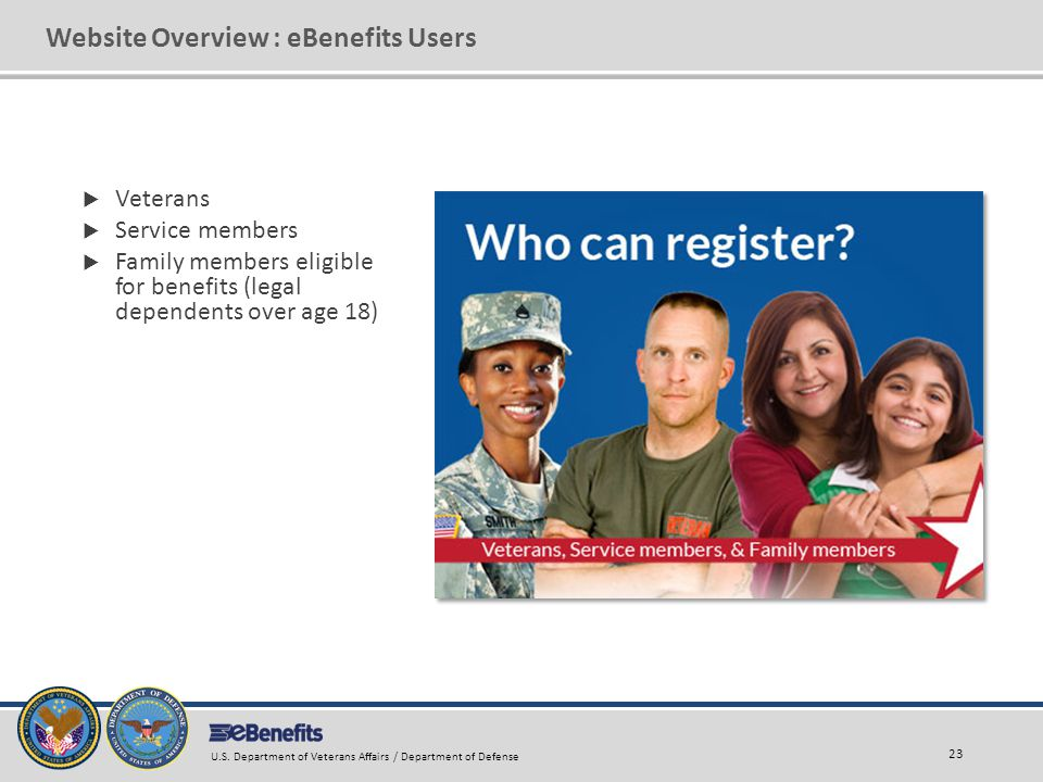 Website Overview : eBenefits Users  Veterans  Service members  Family members eligible for benefits (legal dependents over age 18) 23 U.S. Departme