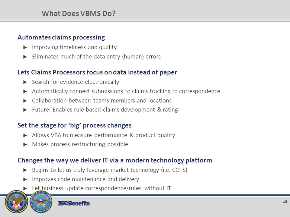 What Does VBMS Do? Automates claims processing  Improving timeliness and quality  Eliminates much of the data entry (human) errors Lets Claims Proce