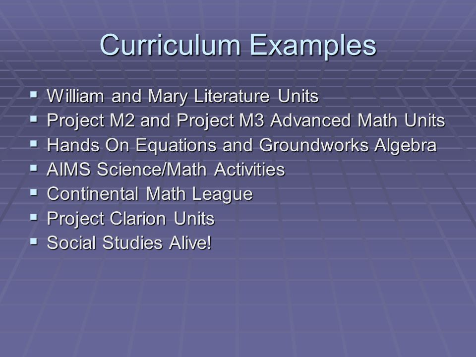 Curriculum Examples  William and Mary Literature Units  Project M2 and Project M3 Advanced Math Units  Hands On Equations and Groundworks Algebra  AIMS Science/Math Activities  Continental Math League  Project Clarion Units  Social Studies Alive!