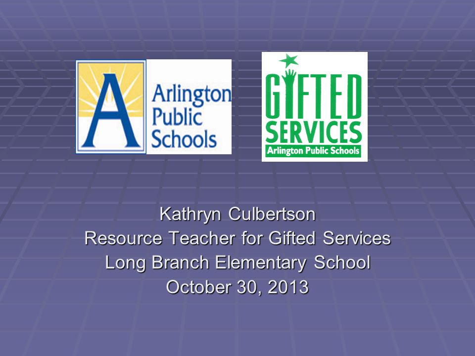 Kathryn Culbertson Resource Teacher for Gifted Services Long Branch Elementary School October 30, 2013