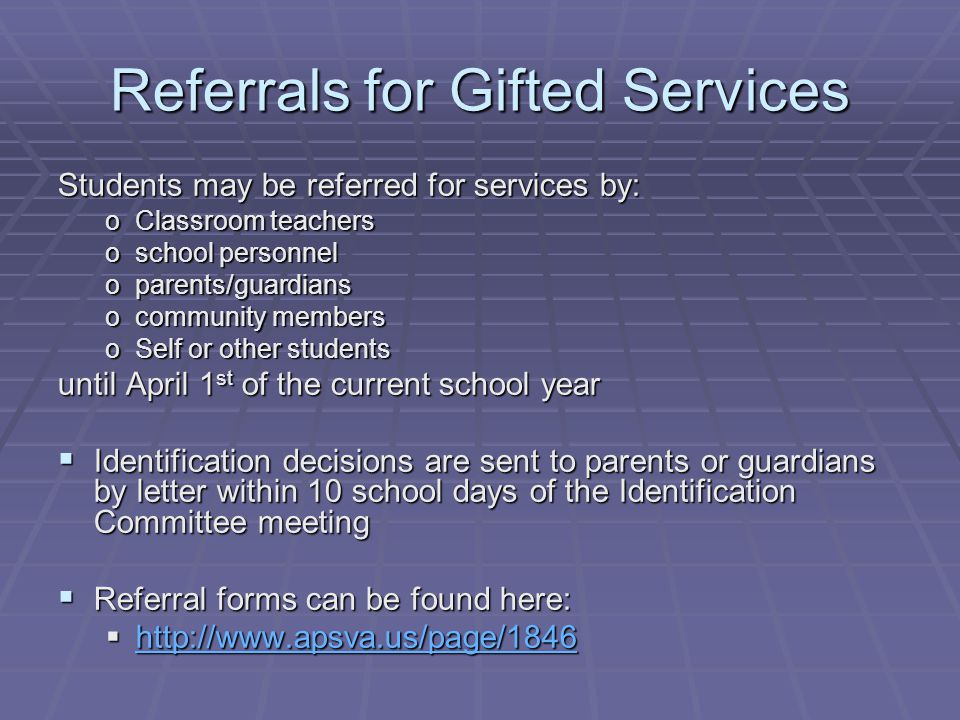 Referrals for Gifted Services Students may be referred for services by: oClassroom teachers oschool personnel oparents/guardians ocommunity members oSelf or other students until April 1 st of the current school year  Identification decisions are sent to parents or guardians by letter within 10 school days of the Identification Committee meeting  Referral forms can be found here: 