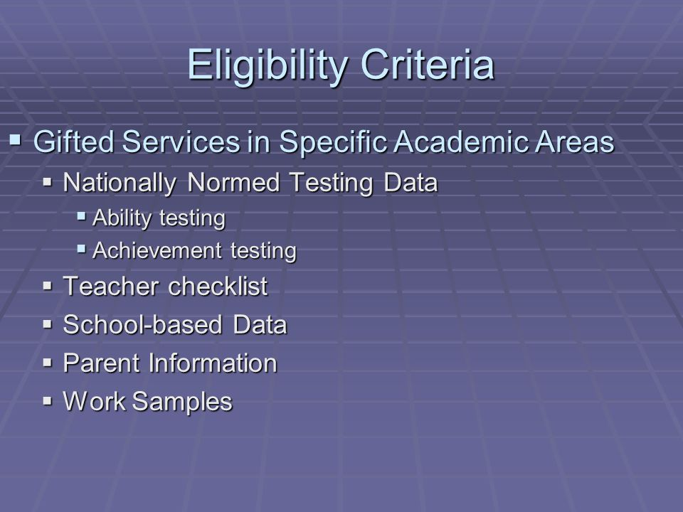 Eligibility Criteria  Gifted Services in Specific Academic Areas  Nationally Normed Testing Data  Ability testing  Achievement testing  Teacher checklist  School-based Data  Parent Information  Work Samples