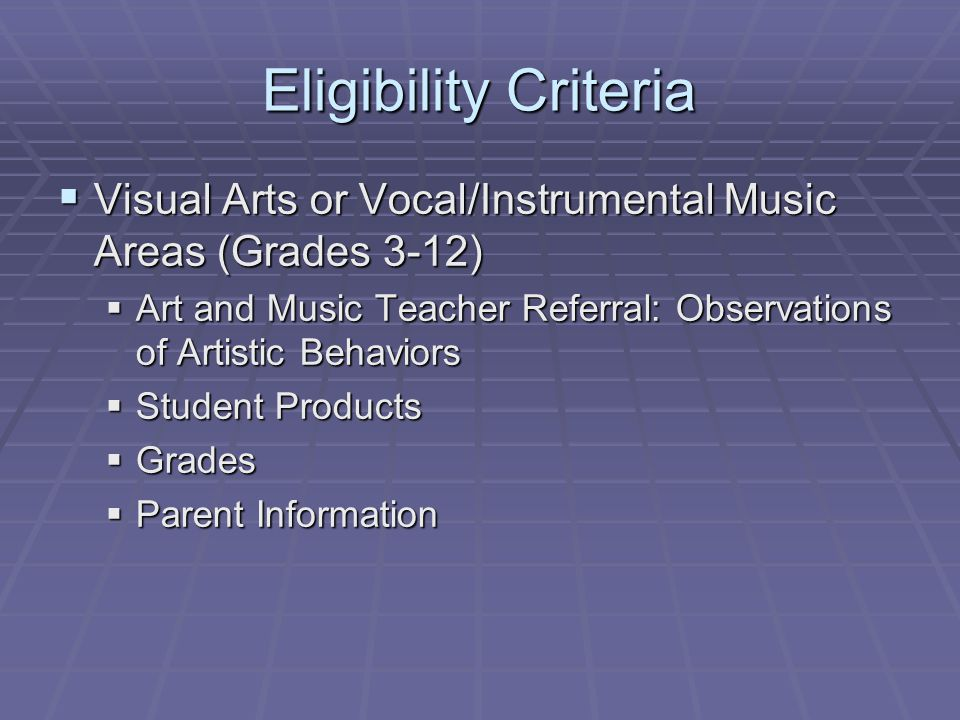 Eligibility Criteria  Visual Arts or Vocal/Instrumental Music Areas (Grades 3-12)  Art and Music Teacher Referral: Observations of Artistic Behaviors  Student Products  Grades  Parent Information