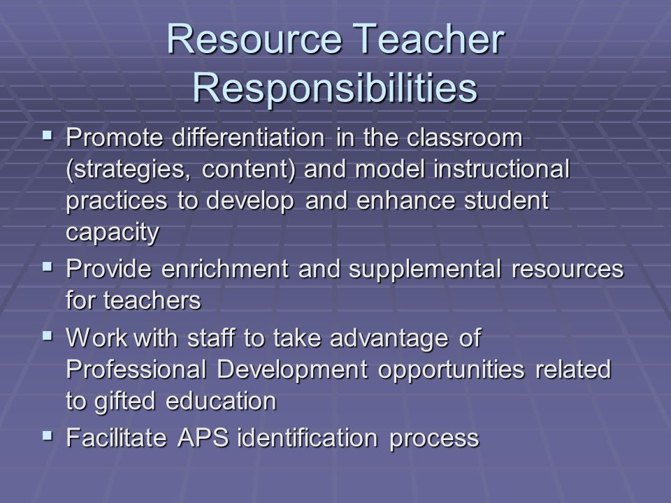 Resource Teacher Responsibilities  Promote differentiation in the classroom (strategies, content) and model instructional practices to develop and enhance student capacity  Provide enrichment and supplemental resources for teachers  Work with staff to take advantage of Professional Development opportunities related to gifted education  Facilitate APS identification process