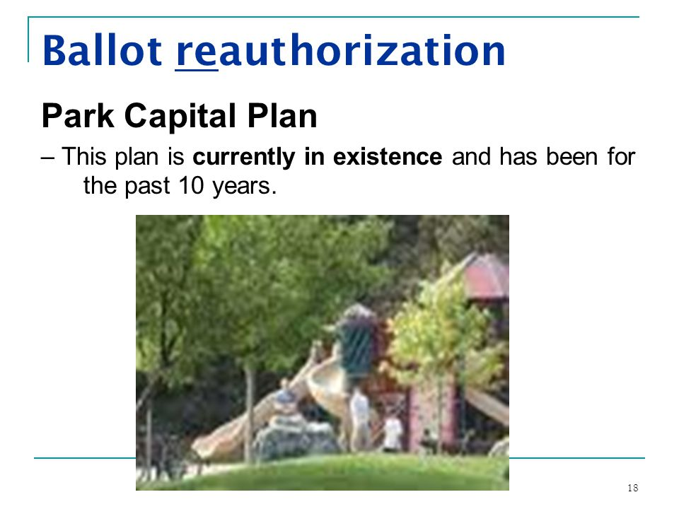 18 Ballot reauthorization Park Capital Plan – This plan is currently in existence and has been for the past 10 years.