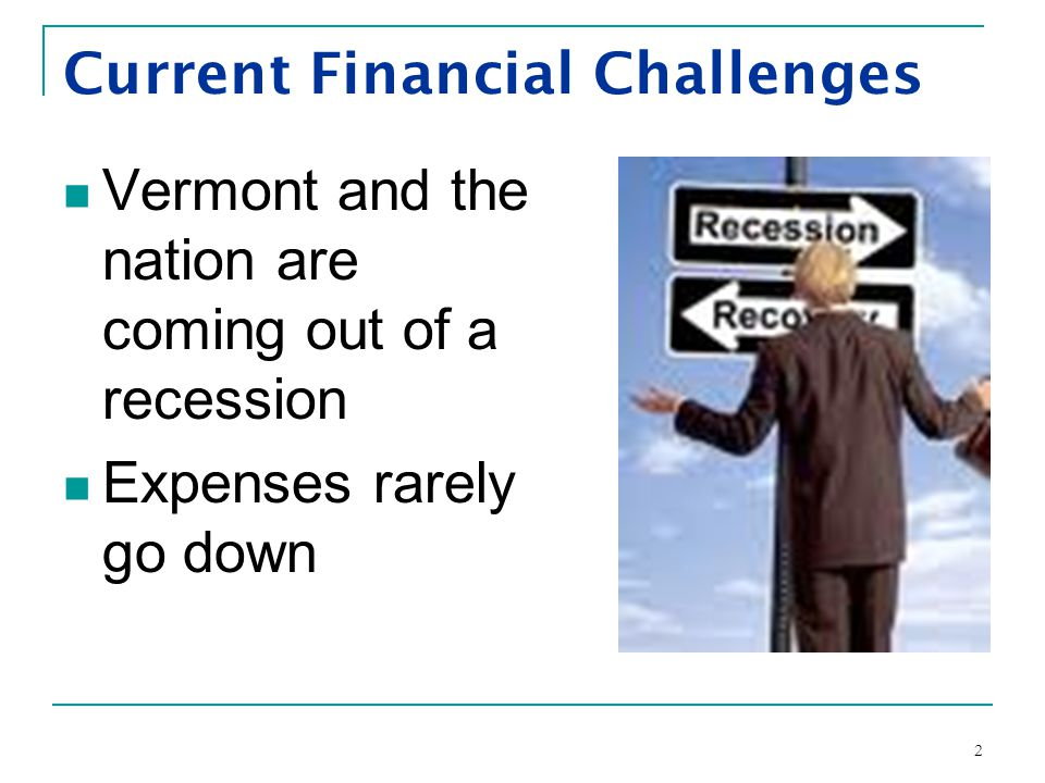 2 Current Financial Challenges Vermont and the nation are coming out of a recession Expenses rarely go down