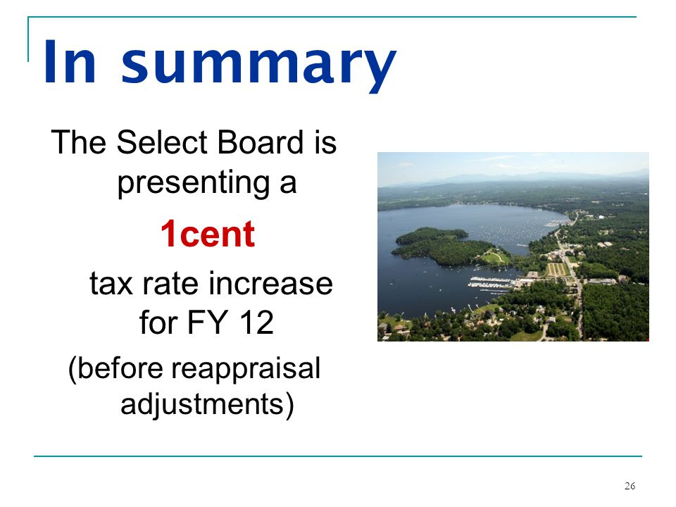 26 In summary The Select Board is presenting a 1cent tax rate increase for FY 12 (before reappraisal adjustments)