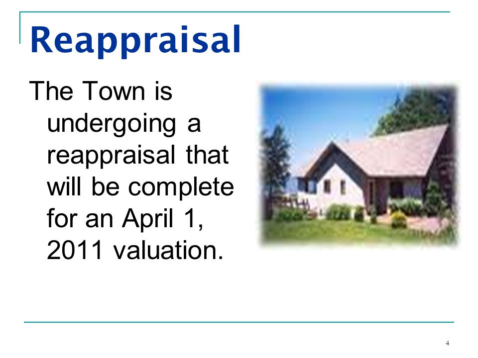 4 Reappraisal The Town is undergoing a reappraisal that will be complete for an April 1, 2011 valuation.