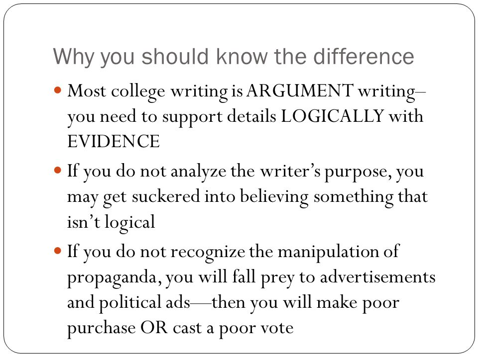 Why you should know the difference Most college writing is ARGUMENT writing– you need to support details LOGICALLY with EVIDENCE If you do not analyze the writer's purpose, you may get suckered into believing something that isn't logical If you do not recognize the manipulation of propaganda, you will fall prey to advertisements and political ads—then you will make poor purchase OR cast a poor vote