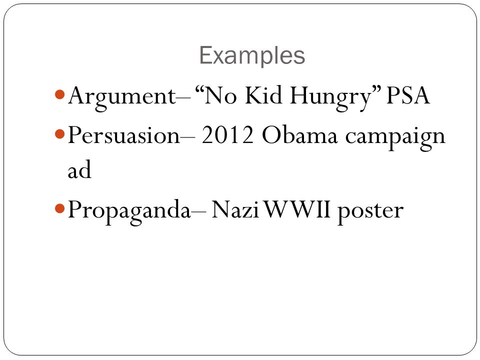 """Examples Argument– """"No Kid Hungry"""" PSA Persuasion– 2012 Obama campaign ad Propaganda– Nazi WWII poster"""