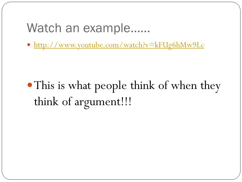 Watch an example…… http://www.youtube.com/watch v=kFUg6hMw9Lc This is what people think of when they think of argument!!!