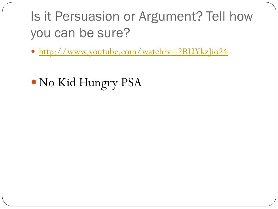 Is it Persuasion or Argument? Tell how you can be sure? http://www.youtube.com/watch?v=2RUYkzJio24 No Kid Hungry PSA