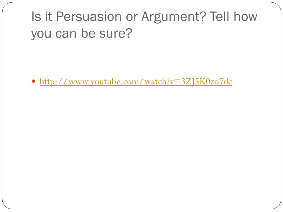 Is it Persuasion or Argument Tell how you can be sure http://www.youtube.com/watch v=3ZJ5K0zo7dc