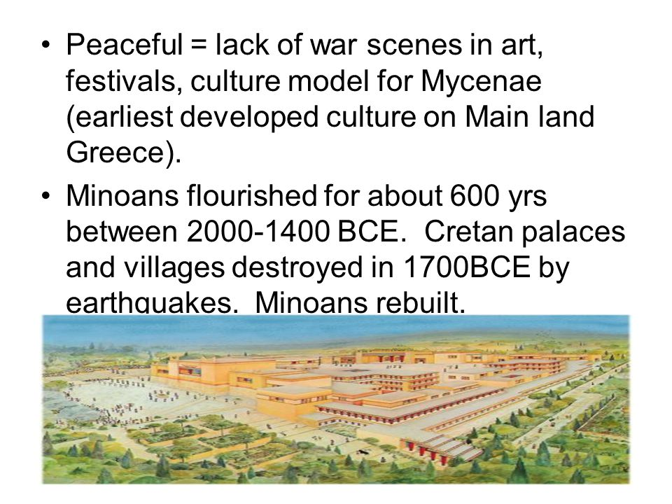 Peaceful = lack of war scenes in art, festivals, culture model for Mycenae (earliest developed culture on Main land Greece).