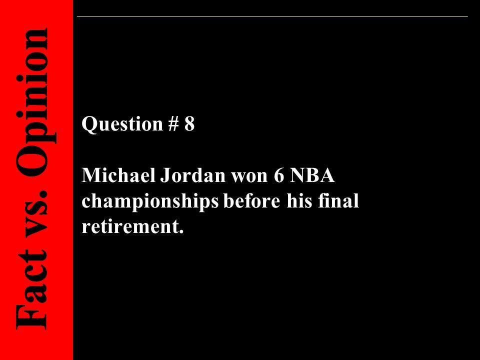 Question # 8 Michael Jordan won 6 NBA championships before his final retirement.