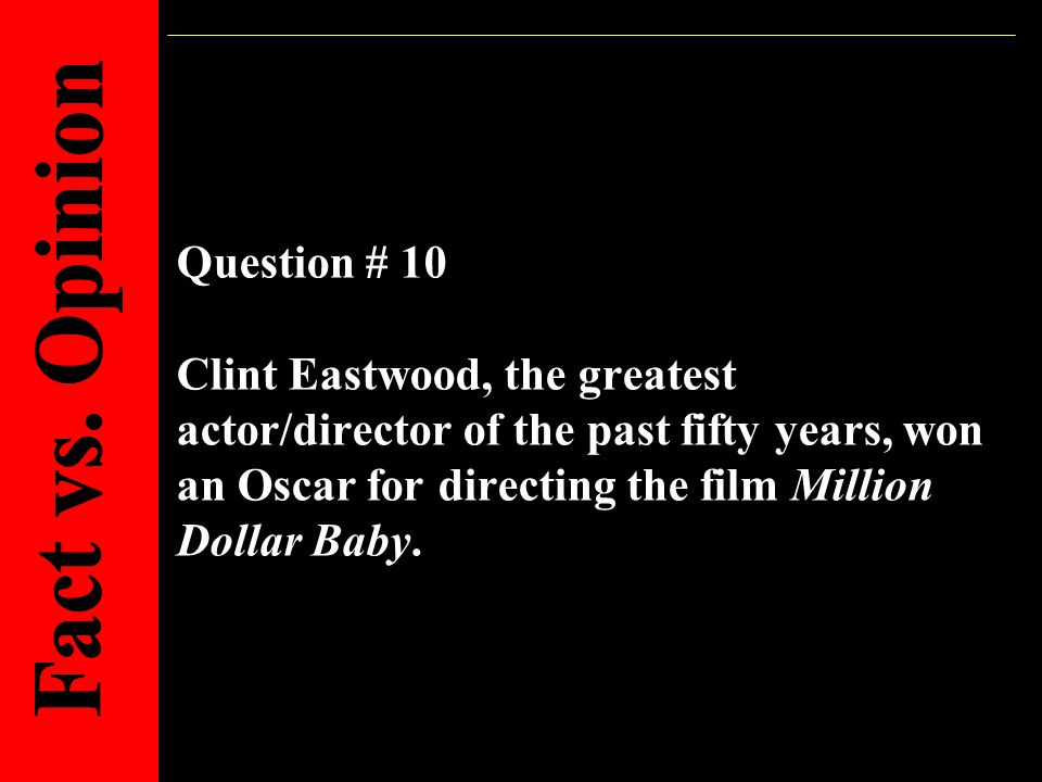 Question # 10 Clint Eastwood, the greatest actor/director of the past fifty years, won an Oscar for directing the film Million Dollar Baby.