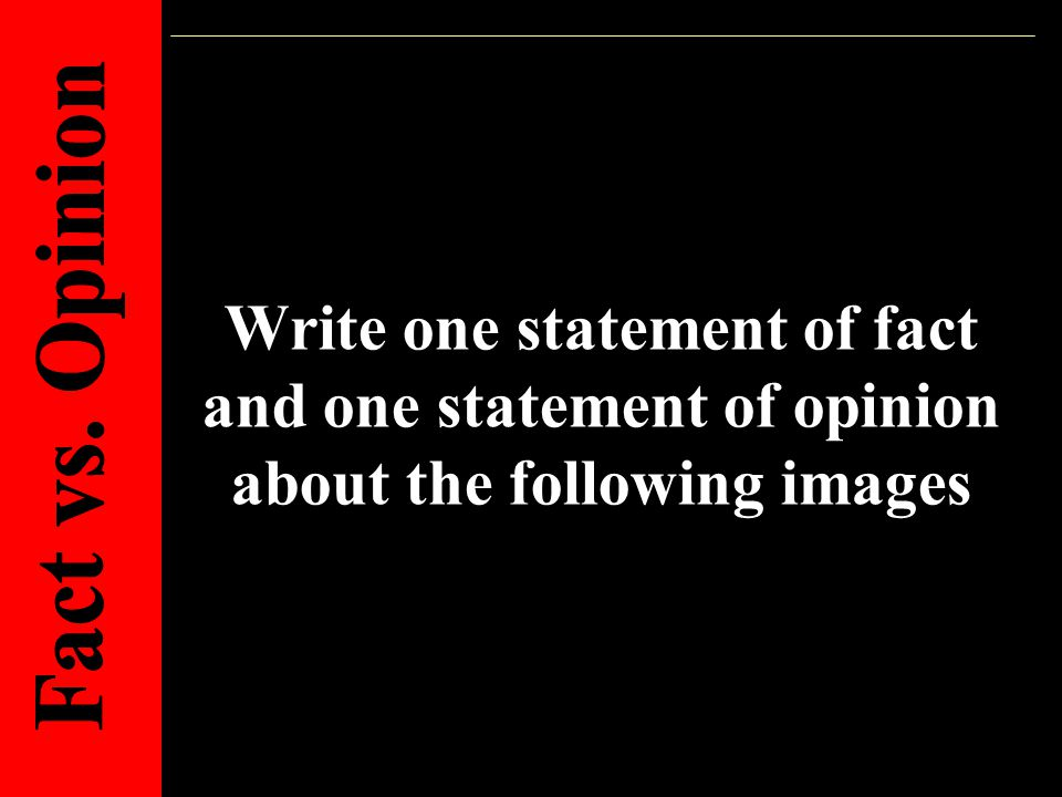 Write one statement of fact and one statement of opinion about the following images