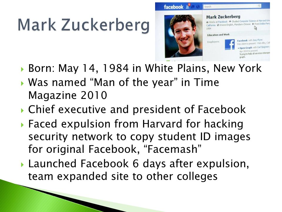 " Born: May 14, 1984 in White Plains, New York  Was named ""Man of the year"" in Time Magazine 2010  Chief executive and president of Facebook  Faced"