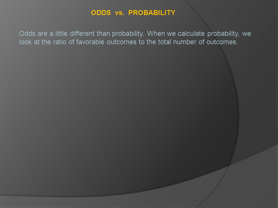ODDS vs.PROBABILITY Odds are a little different than probability.