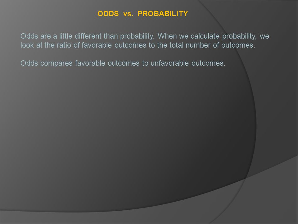 ODDS vs. PROBABILITY Odds are a little different than probability.
