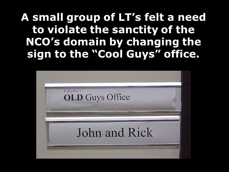 A small group of LT's felt a need to violate the sanctity of the NCO's domain by changing the sign to the Cool Guys office.