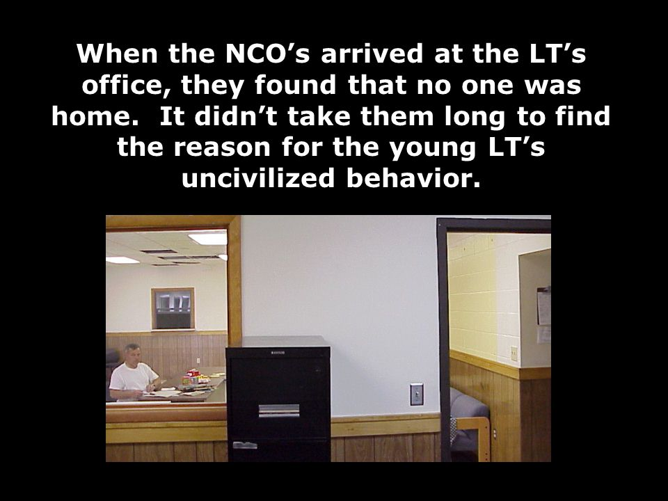 When the NCO's arrived at the LT's office, they found that no one was home.
