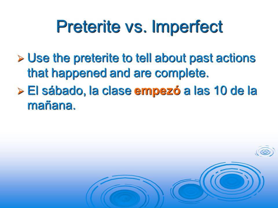 Preterite vs. Imperfect  Use the preterite to tell about past actions that happened and are complete.  El sábado, la clase empezó a las 10 de la mañ