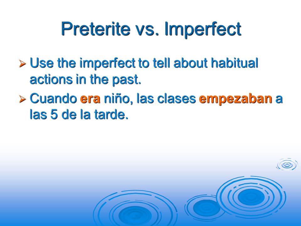 Preterite vs. Imperfect  Use the imperfect to tell about habitual actions in the past.  Cuando era niño, las clases empezaban a las 5 de la tarde.