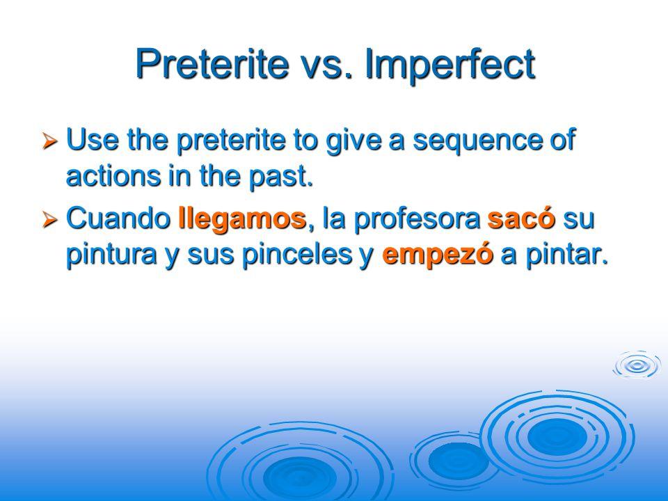 Preterite vs. Imperfect  Use the preterite to give a sequence of actions in the past.  Cuando llegamos, la profesora sacó su pintura y sus pinceles